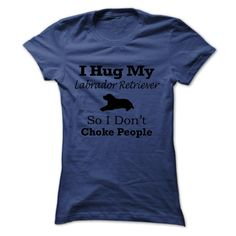 $19 - I hug my  Labrador Retriever  so i dont choke people. Click the image to get your tee and wear it proudly!