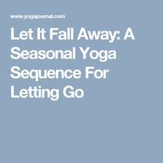 Let It Fall Away: A Seasonal Yoga Sequence For Letting Go