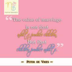 The value of marriage is not that adults produce children, but that children produce adults. ~Peter de Vries #Parenting #Kids #Quote #Inspiration