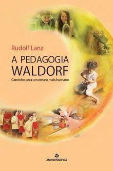A PEDAGOGIA WALDORF - Caminho para um ensino mais humano - Rudolf Lanz