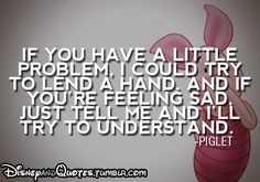 """""""If you have a little problem. I could try to lend a hand. And if you're feeling sad. Just tell me and I'll try to understand.""""-Piglet"""
