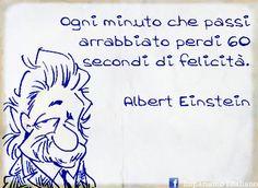 Ogni minuto che passi arrabbiato perdi 60 secondi di felicità.  Albert Einstein