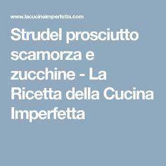 Strudel prosciutto scamorza e zucchine - La Ricetta della Cucina Imperfetta