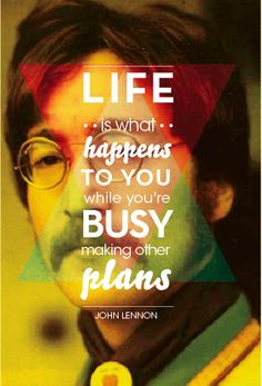 Life is what happens to while you're busy making other plans - John Lennon
