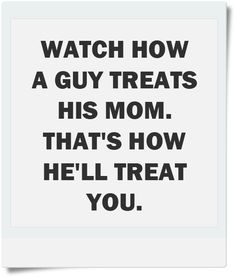 Watch how a guy treats his Mom. That's how he'll treat you. thedailyquotes.com