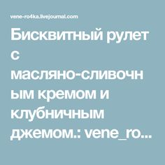 Бисквитный рулет с масляно-сливочным кремом и клубничным джемом.: vene_ro4ka