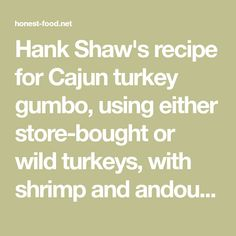 Hank Shaw's recipe for Cajun turkey gumbo, using either store-bought or wild turkeys, with shrimp and andouille sausage added to the turkey gumbo.