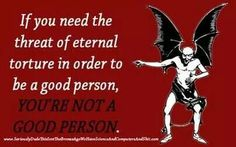 if you need the threat of eternal torture to be a good person, you're not a good person