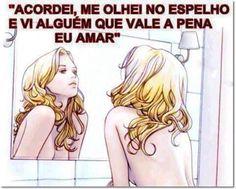 Ame-se ao ponto de poder olhar -se no espelho e ficar feliz com o que vê.  Amém -se, acredite que você tem direito, faça acontecer. Você só vive uma vez.