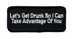 Embroidered Iron On Patch - Let's Get Drunk So I Can Take... https://www.amazon.com/dp/B01LBFCKFA/ref=cm_sw_r_pi_dp_x_lRA0xb6K6HJC6  #irononpatch #embroideredpatches #bikerstuff #bikergear #motorcyclegear #drunk #drinking #alcohol #takeadvantage