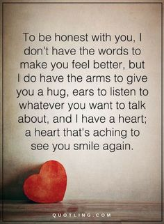 Love Quotes To be honest with you, I don't have the words to make you feel better, but I do have the arms to give you a hug, ears to listen to whatever you want to talk about, and I have a hear, that's aching to see you smile again.
