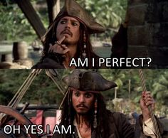 Yes, you are. Johnny Depp  Pirates of the Carribean 1 thru Infinity :)