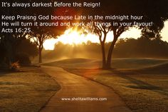 It's always darkest before the Reign! Don't give up, God will turn it around for YOU!