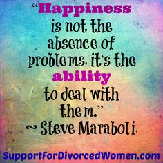 Happiness is not the absence of problems, it's the ability to deal with them. ~Steve Maraboli  - divorce -