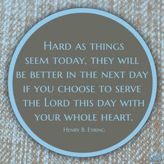 Hard as things seem today, they will be better in the next day if you choose to serve the Lord this day with your whole heart.  -- Henry B. Eyring