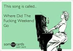 This song is called... Where Did The Fucking Weekend Go.