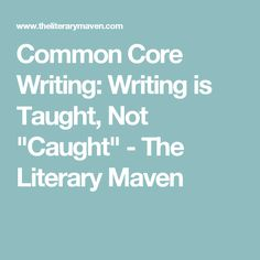 "Common Core Writing: Writing is Taught, Not ""Caught"" - The Literary Maven"