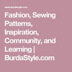Fashion, Sewing Patterns, Inspiration, Community, and Learning   | BurdaStyle.com