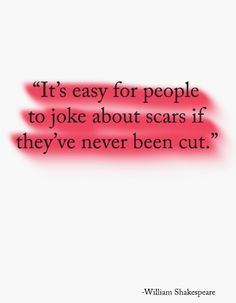 """It's easy for people to joke about scars if they've never been cut."" -William  Shakespeare (Original Text: Romeo and Juliet: Act 2, Scene 2 -ROMEO... He jests at scars that never felt a wound.)"