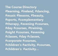 The Course Directory #learning, #ireland, #dancing, #music #lessons, #beauty, #sports, #complementary #therapy, #evening #courses, #day #courses, #training, #night #courses, #evening #classes, #day #classes, #corporate #courses, #children's #activity, #courses, #children's #activity #classes, #dancing #in #ireland, #adult #education, #languages, #public #relations #courses, #event #management #courses, #public, #business #and #accounting, #advertising #courses, #diploma #courses…