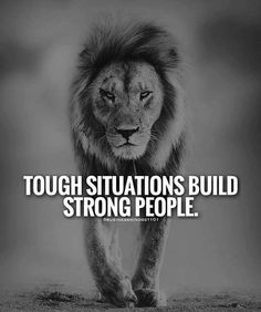 Tough situations build strong people.