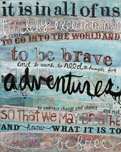 It is in all of us to defy expectations, to go into the world and to be brave, and to want, to need, to hunger for adventures, to embrace change and chance, so that we may breathe and know what it is to be free.