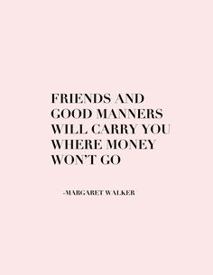 Friends and good manners will carry you where money won't go. -Margaret Walker…