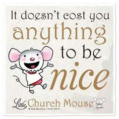 It doesn't cost you anything to Be Nice ~ Little Church Mouse