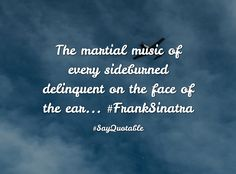 Quotes about The martial music of every sideburned delinquent on the face of the ear... #FrankSinatra   with images background, share as cover photos, profile pictures on WhatsApp, Facebook and Instagram or HD wallpaper - Best quotes