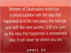 I've spent a lot of my life with destination addiction.