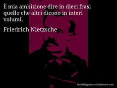 Aforisma di Friedrich Nietzsche , È mia ambizione dire in dieci frasi quello che altri dicono in interi volumi.