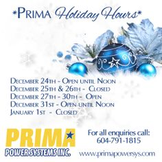 *Prima Power Systems Inc. Holiday Hours* December 24th - Open until Noon December 25th & 26th - Closed December 27th - 30th - Open December 31st - Open until Noon January 1st - Closed For more information on products & services please call 1-604-791-1815 or visit: www.primapowersys.com