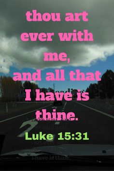 Luke 15:31  And he said unto him, Son, thou art ever with me, and all that I have is thine.
