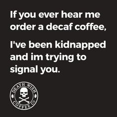 If you ever hear me order a decaf coffee, I've been kidnapped and I'm trying to signal you