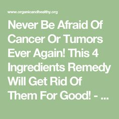 Never Be Afraid Of Cancer Or Tumors Ever Again! This 4 Ingredients Remedy Will Get Rid Of Them For Good! - ORGANIC AND HEALTHY