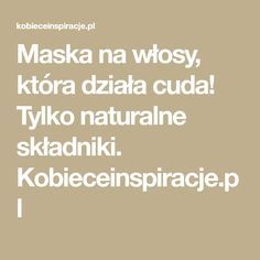 Maska na włosy, która działa cuda! Tylko naturalne składniki. Kobieceinspiracje.pl Homemade Cosmetics, Hair Hacks, Hair Tips, Beauty Hacks, Health Fitness, Hair Beauty, Matki, Crochet Bedspread, Lifestyle