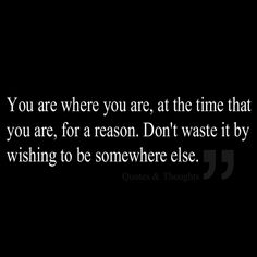 You are where you are, at the time that you are, for a reason. Don't waste it by wishing to be somewhere else.