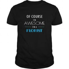 FLORIST T-SHIRT - OF COURSE IM AWESOME IM A FLORIST T-SHIRTS, HOODIES, SWEATSHIRT (21.5$ ==► Shopping Now)