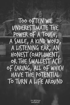 Too often we underestimate the power of a touch, a smile, a kind word, a listening ear, an honest compliment, or the smallest act of kindness, all of which have the potential to turn a life around.