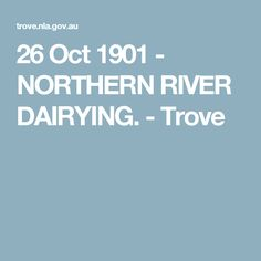 26 Oct 1901 - NORTHERN RIVER DAIRYING. - Trove