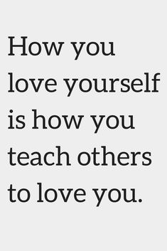 Quotes How you love yourself is how you teach others to love you.