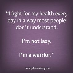 """""""I fight for my health every day in way most people don't understand. I'm not lazy. I'm a warrior."""" -Unknown www.paintedteacup.com"""