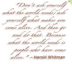 What the world needs is people who have come alive ~Harold Whitman