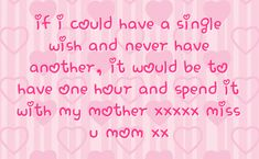 missing my mom quotes | ... be to have one hour and spend it with my mother xxxxx miss u mom xx