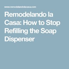 Remodelando la Casa: How to Stop Refilling the Soap Dispenser