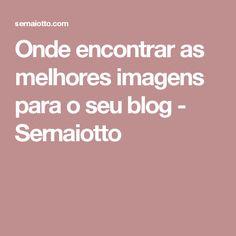 Onde encontrar as melhores imagens para o seu blog - Sernaiotto