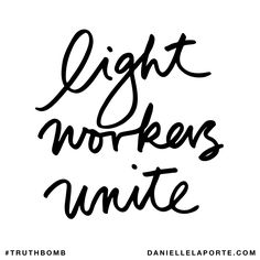 Light workers unite. Subscribe: DanielleLaPorte.com #Truthbomb #Words #Quotes