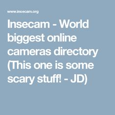 Insecam - World biggest online cameras directory  (This one is some scary stuff! - JD)