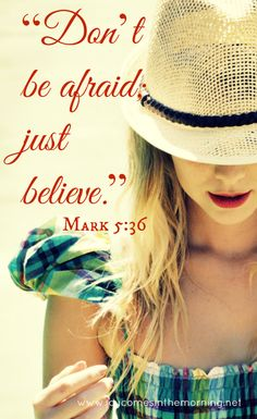 """Mark 5:16 (NIV) > Overhearing what they said, Jesus told him, """"Don't be afraid; just believe."""""""