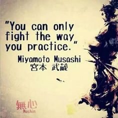 Miyamoto Musashi — 'You can only fight the way you practice'